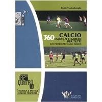 Calcio. 360 esercizi e giochi per tutti. Dai primi calci agli adulti