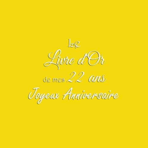 Le Livre d'Or de mes 22 ans Joyeux Anniversaire: Livre d'Or Anniversaire 22 ans accessoires decoration idee deco fete cadeau pour femme homme 22 ans Couverture Jaune (French Edition)