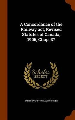 A Concordance of the Railway ACT, Revised Statutes of Canada, 1906, Chap. 37(Hardback) - 2015 Edition pdf