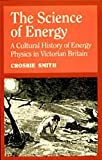 The Science of Energy : A Cultural History of Energy Physics in Victorian Britain, Smith, Crosbie, 0226764206