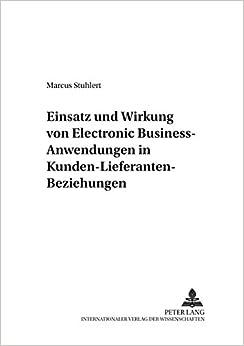 Einsatz Und Wirkung Von Electronic Business-Anwendungen in Kunden-Lieferanten-Beziehungen (Marktorientierte Unternehmensfuehrung)