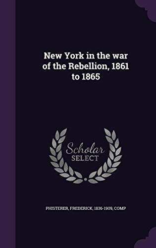 New York in the War of the Rebellion, 1861 to 1865 (New York In The War Of The Rebellion)
