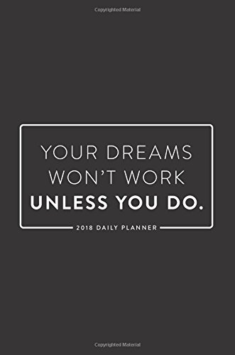 2018 Daily Planner; Your Dreams Won't Work Unless You Do: 6