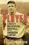 The Player: Christy Mathewson, Baseball, and the American Century (Century Players)