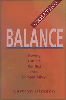 Creating Balance: Moving Out of Conflict Into Compatibility by Carolyn Dickenson