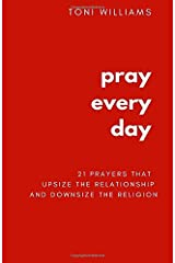Pray Every Day: 21 Prayers That Upsize the Relationship & Downsize the Religion Paperback