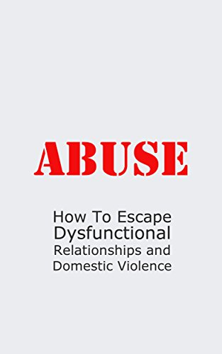 Abuse: How To Escape Dysfunctional Relationships and Domestic Violence (Bad Relationships, spousal abuse, abusive man Book 1)