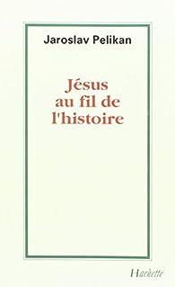 Jésus au fil de l'histoire : Sa place dans l'histoire de la culture par Jaroslav Pelikan