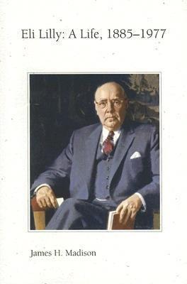 eli-lilly-a-life-1885-1977-author-professor-james-h-madison-aug-2006
