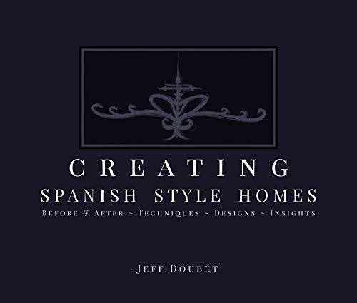 Creating Spanish Style Homes: Before & After - Techniques - Designs - Insights