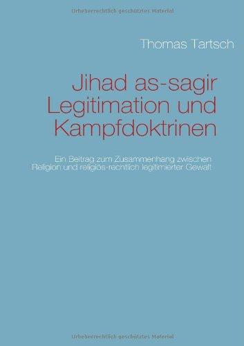 Jihad as-sagir. Legitimation und Kampfdoktrinen: Ein Beitrag zum Zusammenhang zwischen Religion und religiös-rechtlich legitimierter Gewalt.