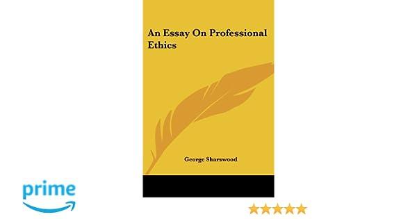 essay on professional ethics an essay on professional ethics sharswood george immigration essay introduction rogerian essay topics n essay on