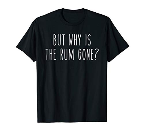 But Why Is The Rum Gone? Funny Drunk Shots Drink - Rum Drink