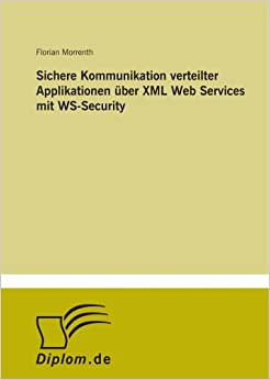 Sichere Kommunikation verteilter Applikationen über XML Web Services mit WS-Security (German Edition)
