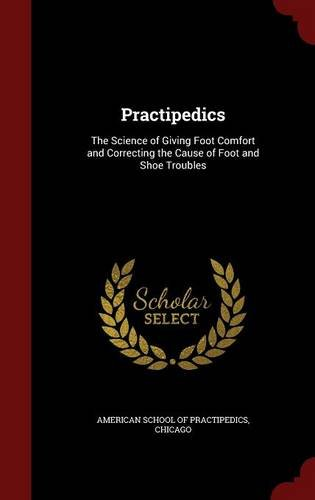 Download Practipedics: The Science of Giving Foot Comfort and Correcting the Cause of Foot and Shoe Troubles pdf