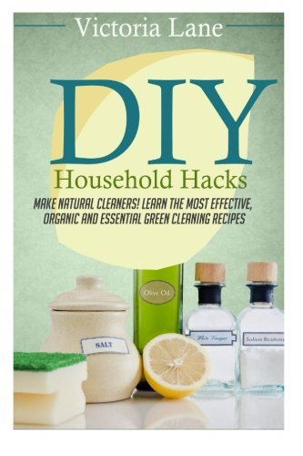DIY Household Hacks: Make Natural Cleaners! Learn the Most Effective, Organic and Essential Green Cleaning Recipes (Save Thousands a Year by Making Natural and Organic DIY Natural Household Cleaners) (Lane Victoria)