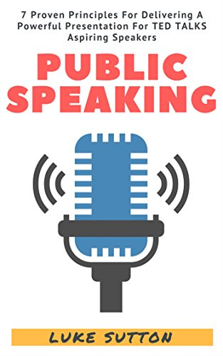 Public Speaking : 7 Proven Principles For Delivering A Powerful Presentation For TED TALKS Aspiring Speakers