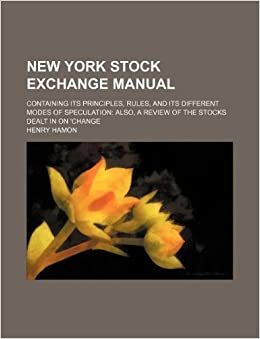 New York stock exchange manual: containing its principles, rules, and its different modes of speculation also, a review of the stocks dealt in on 'change