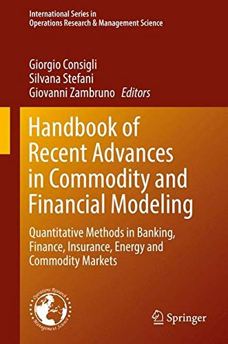 Handbook of Recent Advances in Commodity and Financial Modeling: Quantitative Methods in Banking, Finance, Insurance, Energy and Commodity Markets ... in Operations Research & Management Science)