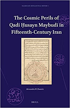 The Cosmic Perils of Qadi usayn Maybud in Fifteenth-Century Iran (Islamicate Intellectual History)