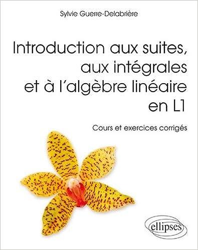 Book Introduction aux Suites aux Intégrales et à l'Algèbre Linéaire en L1 Cours et Exercices Corrigés
