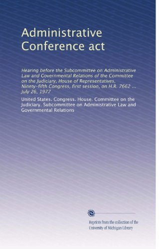 Administrative Conference act: Hearing before the Subcommittee on Administrative Law and Governmental Relations of the Committee on the Judiciary, ... first session, on H.R. 7662 ... July 26, 1977