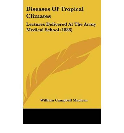 [ Diseases of Tropical Climates: Lectures Delivered at the Army Medical School (1886) BY MacLean, William Campbell ( Author ) ] { Hardcover } 2008
