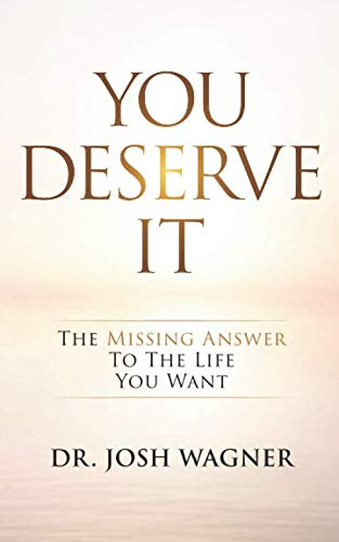 You Deserve It: The Missing Answer To The Life You Want