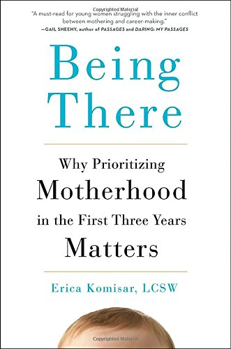 Being There: Why Prioritizing Motherhood in the First Three Years Matters cover
