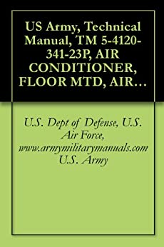 US Army, Technical Manual, TM 5-4120-341-23P, AIR CONDITIONER, FLOOR MTD, AIR COOLED, ELECTRIC DRIVEN, 3/4 HP, 60 CYCLE, SINGLE PHASE; 9,000 BTU/HR, (NSN 4120-01-085-4732), military manuals