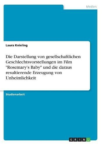 Die Darstellung Von Gesellschaftlichen Geschlechtsvorstellungen Im Film Rosemary's Baby Und Die Daraus Resultierende Erzeugung Von Unheimlichkeit (German Edition)
