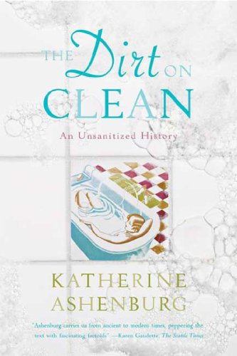 The Dirt On Clean: An Unsanitized History       by Katherine Ashenburg