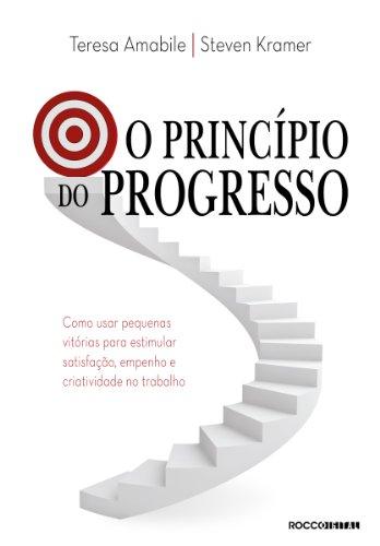 O princípio do progresso: Como usar pequenas vitórias para estimular satisfação, empenho e criatividade no trabalho
