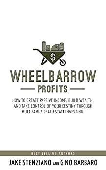 Wheelbarrow Profits: How To Create Passive Income, Build Wealth, And Take Control Of Your Destiny Through Multifamily Real Estate Investing by [Stenziano, Jake, Barbaro, Gino]