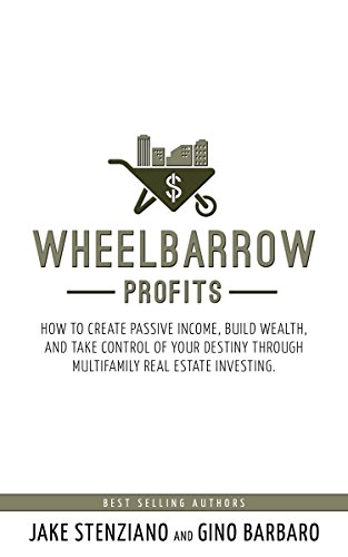 Wheelbarrow Profits: How To Create Passive Income, Build Wealth, And Take Control Of Your Destiny Through Multifamily Real Estate Investing