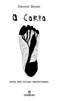 O corpo: pistas para estudos indisciplinares (Coleção Leituras do Corpo) por [Greiner, Christine]