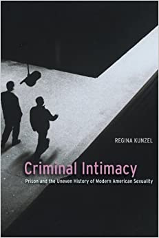 Book Criminal Intimacy: Prison and the Uneven History of Modern American Sexuality by Regina Kunzel (2010-05-30)