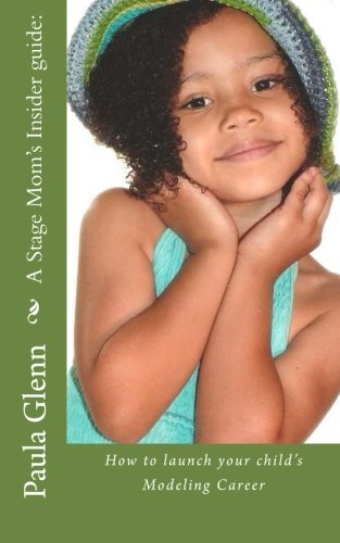 A Stage Mom's Insider guide:: How to launch your child's Modeling Career