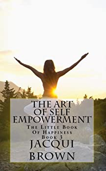 The Art Of Self Empowerment (The little book of happiness. 3) by [Brown, Jacqui]