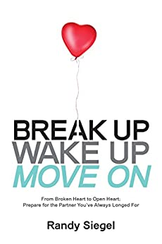 Break Up, Wake Up, Move On: From Broken Heart to Open Heart; Prepare for the Partner You've Always Longed For by [Siegel, Randy]