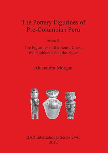 Figurine Peru Art (3: Pottery Figurines of Pre-Columbian Peru: Volume III: The Figurines of the South Coast, the Highlands and the (BAR International))