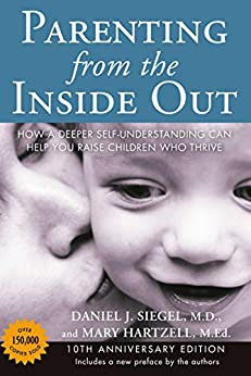 Parenting from the Inside Out: How a Deeper Self-Understanding Can Help You Raise Children Who Thrive: 10th Anniversary Edition by [Siegel, Daniel J., Hartzell, Mary]