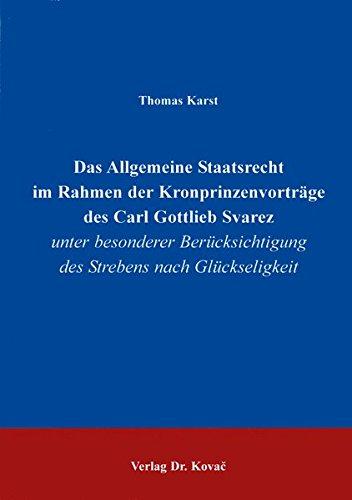 Das Allgemeine Staatsrecht im Rahmen der Kronprinzenvorträge des Carl Gottlieb Svarez. unter besonderer Berücksichtigung des Strebens nach Glückseligkeit pdf