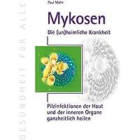 Mykosen - Die (un) heimliche Krankheit: Pilzinfektionen der Haut und der inneren Organe ganzheitlich heilen