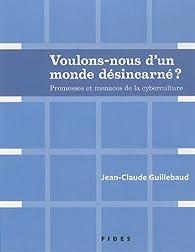 Voulons-nous d'un monde désincarné ? : Promesses et menaces de la cyberculture par Jean-Claude Guillebaud