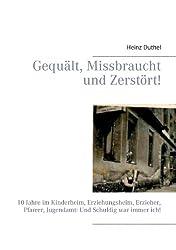 Gequält, Missbraucht und Zerstört!: 10 Jahre im Kinderheim, Erziehungsheim, Erzieher, Pfarrer, Jugendamt: Und Schuldig war immer ich! (German Edition)