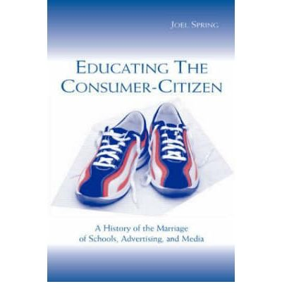 Download [(Educating the Consumer Citizen: A History of the Marriage of Schools, Advertising, and Media )] [Author: Joel H. Spring] [May-2003] pdf epub