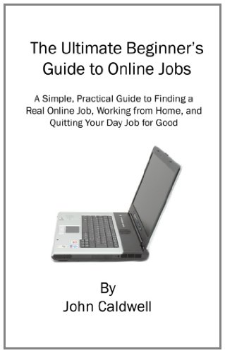 The Ultimate Beginner's Guide to Online Jobs: A Simple, Practical Guide to Finding a Real Online Job, Working from Home, and Quitting Your Day Job for Good