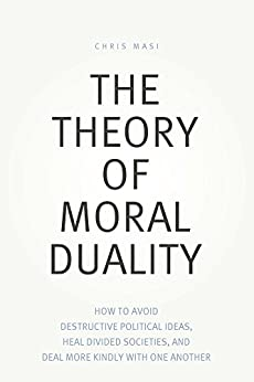 The Theory of Moral Duality: How to Avoid Destructive Political Ideas, Heal Divided Societies, and Deal More Kindly With One Another by [Masi, Chris]