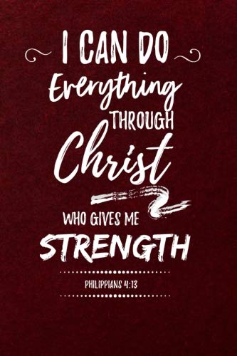 I Can Do Everything Through Christ Who Gives Me Strength, Philippians 4:13: Journal to Write In, Lined Notebook, Inspirational Bible Verse Scripture Quote, Blank Book, 6
